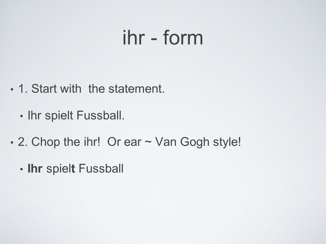 ihr - form 1. Start with the statement. Ihr spielt Fussball.