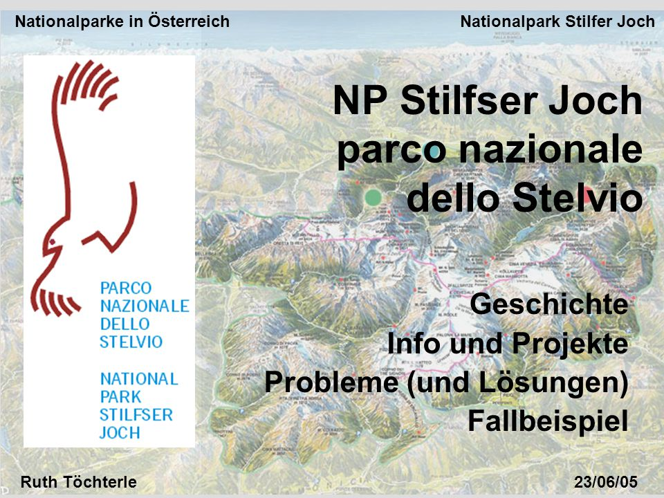 Nationalparke in Österreich Nationalpark Stilfer Joch Ruth Töchterle23/06/05 NP Stilfser Joch parco nazionale dello Stelvio Geschichte Info und Projekte Probleme (und Lösungen) Fallbeispiel