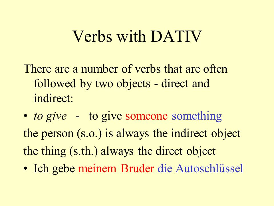 Verbs with DATIV There are a number of verbs that are often followed by two objects - direct and indirect: to give - to give someone something the person (s.o.) is always the indirect object the thing (s.th.) always the direct object Ich gebe meinem Bruder die Autoschlüssel