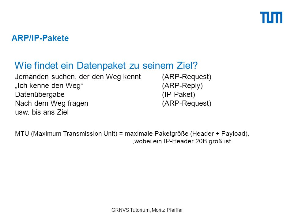 ARP/IP-Pakete GRNVS Tutorium, Moritz Pfeiffer MTU (Maximum Transmission Unit) = maximale Paketgröße (Header + Payload),,wobei ein IP-Header 20B groß ist.