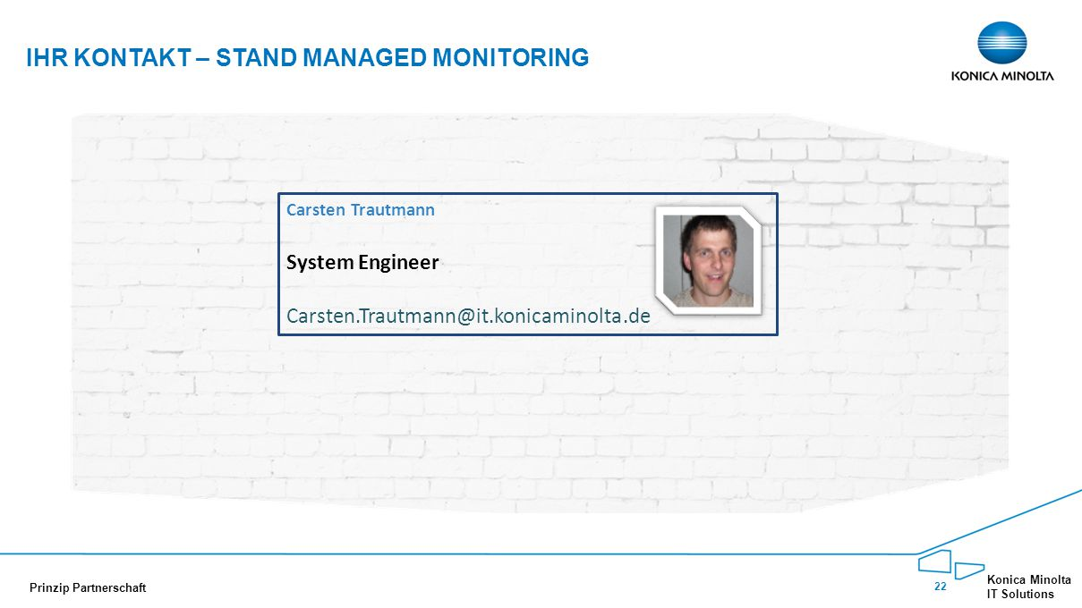 22 Konica Minolta IT Solutions Prinzip Partnerschaft IHR KONTAKT – STAND MANAGED MONITORING Carsten Trautmann System Engineer Carsten.Trautmann@it.konicaminolta.de