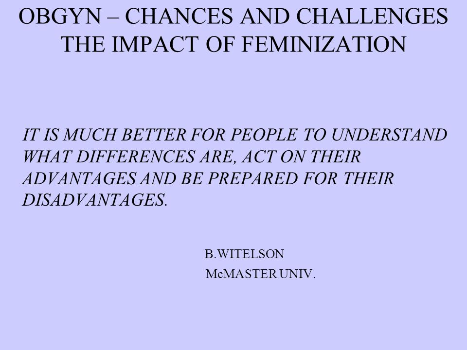 OBGYN – CHANCES AND CHALLENGES THE IMPACT OF FEMINIZATION IT IS MUCH BETTER FOR PEOPLE TO UNDERSTAND WHAT DIFFERENCES ARE, ACT ON THEIR ADVANTAGES AND BE PREPARED FOR THEIR DISADVANTAGES.
