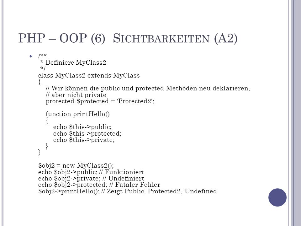 PHP – OOP (6) S ICHTBARKEITEN (A2) /** * Definiere MyClass2 */ class MyClass2 extends MyClass { // Wir können die public und protected Methoden neu deklarieren, // aber nicht private protected $protected = Protected2 ; function printHello() { echo $this->public; echo $this->protected; echo $this->private; } } $obj2 = new MyClass2(); echo $obj2->public; // Funktioniert echo $obj2->private; // Undefiniert echo $obj2->protected; // Fataler Fehler $obj2->printHello(); // Zeigt Public, Protected2, Undefined