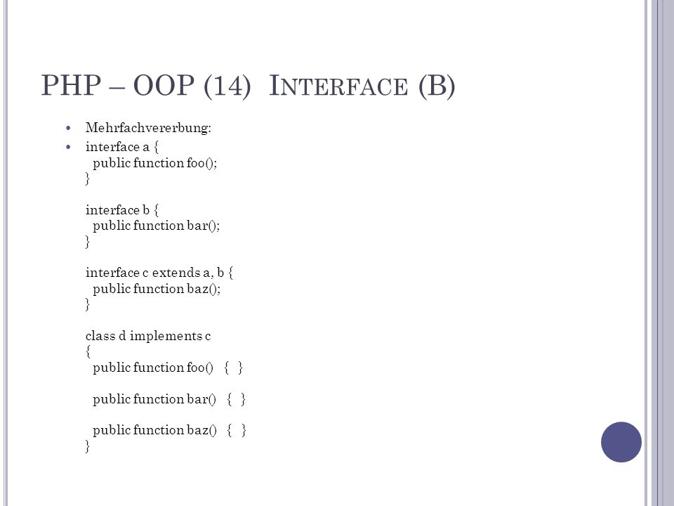 PHP – OOP (14) I NTERFACE (B) Mehrfachvererbung: interface a { public function foo(); } interface b { public function bar(); } interface c extends a, b { public function baz(); } class d implements c { public function foo() { } public function bar() { } public function baz() { } }
