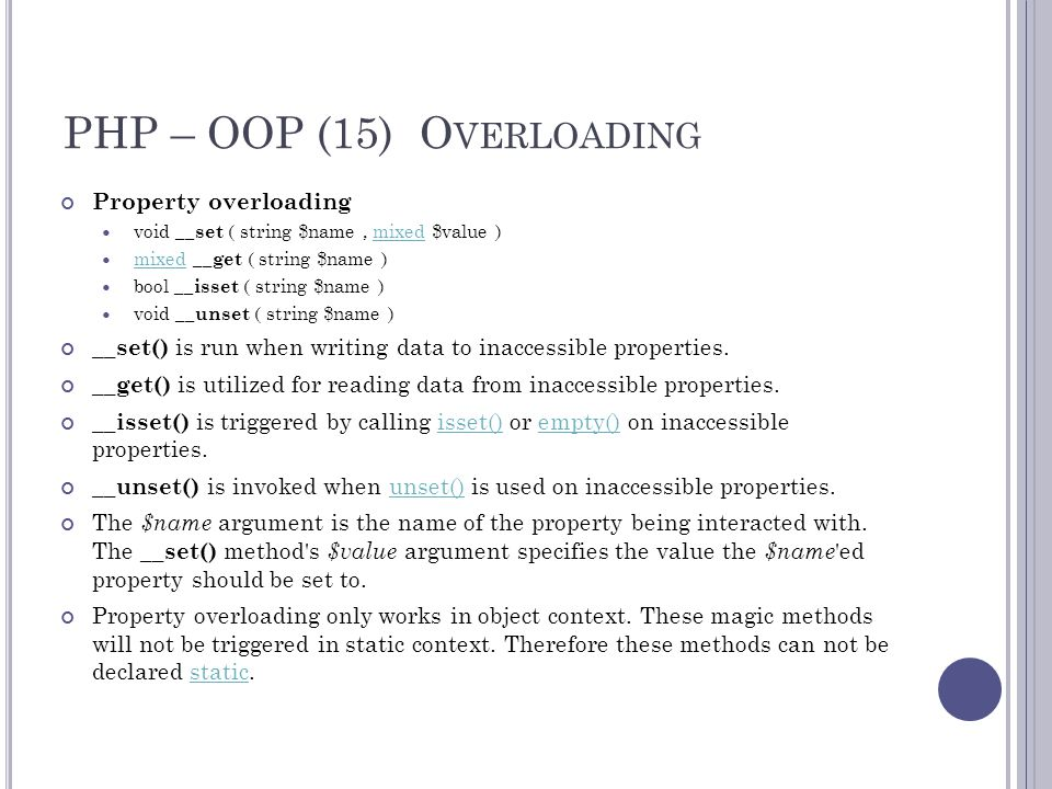 PHP – OOP (15) O VERLOADING Property overloading void __set ( string $name, mixed $value )mixed mixed __get ( string $name ) mixed bool __isset ( string $name ) void __unset ( string $name ) __set() is run when writing data to inaccessible properties.