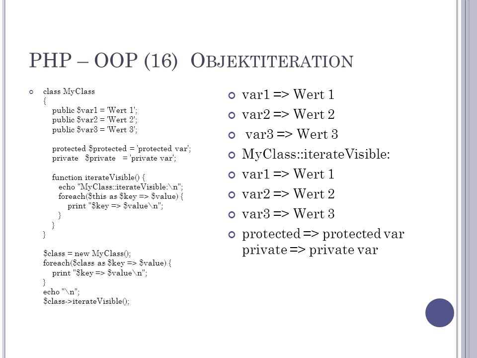 PHP – OOP (16) O BJEKTITERATION class MyClass { public $var1 = Wert 1 ; public $var2 = Wert 2 ; public $var3 = Wert 3 ; protected $protected = protected var ; private $private = private var ; function iterateVisible() { echo MyClass::iterateVisible:\n ; foreach($this as $key => $value) { print $key => $value\n ; } } } $class = new MyClass(); foreach($class as $key => $value) { print $key => $value\n ; } echo \n ; $class->iterateVisible(); var1 => Wert 1 var2 => Wert 2 var3 => Wert 3 MyClass::iterateVisible: var1 => Wert 1 var2 => Wert 2 var3 => Wert 3 protected => protected var private => private var