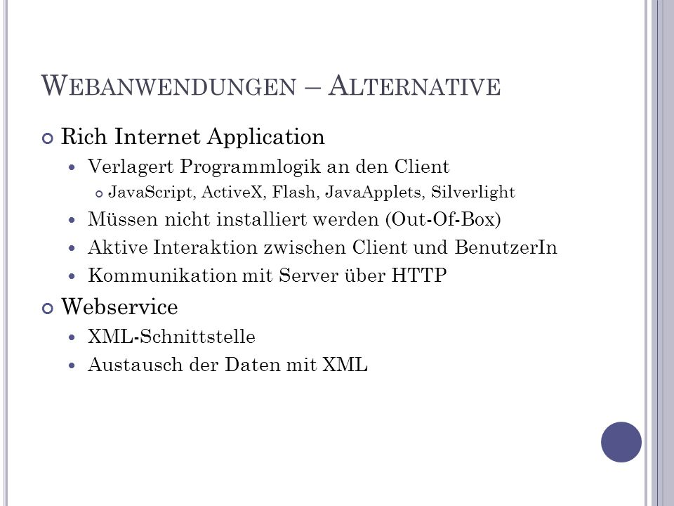 W EBANWENDUNGEN – A LTERNATIVE Rich Internet Application Verlagert Programmlogik an den Client JavaScript, ActiveX, Flash, JavaApplets, Silverlight Müssen nicht installiert werden (Out-Of-Box) Aktive Interaktion zwischen Client und BenutzerIn Kommunikation mit Server über HTTP Webservice XML-Schnittstelle Austausch der Daten mit XML
