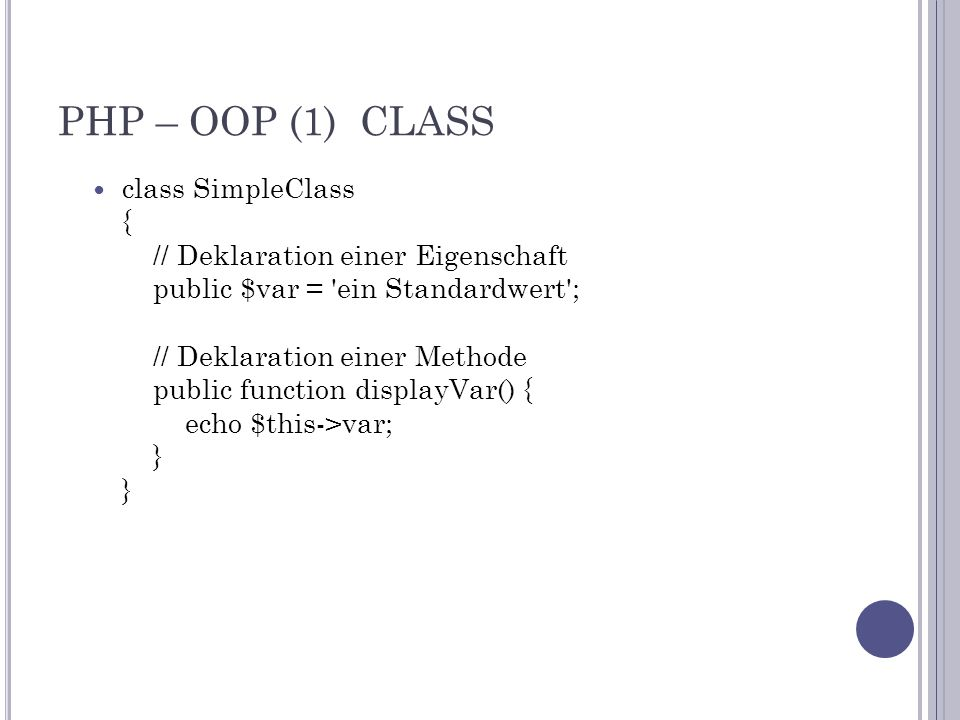 PHP – OOP (1) CLASS class SimpleClass { // Deklaration einer Eigenschaft public $var = ein Standardwert ; // Deklaration einer Methode public function displayVar() { echo $this->var; } }