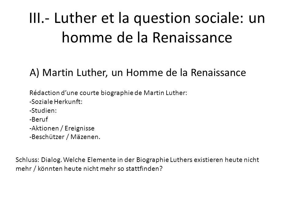 III.- Luther et la question sociale: un homme de la Renaissance A) Martin Luther, un Homme de la Renaissance Rédaction dune courte biographie de Martin Luther: -Soziale Herkunft: -Studien: -Beruf -Aktionen / Ereignisse -Beschützer / Mäzenen.