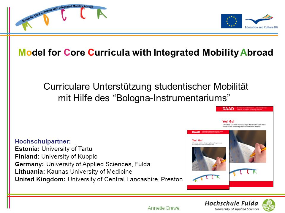 Annette Grewe Model for Core Curricula with Integrated Mobility Abroad Curriculare Unterstützung studentischer Mobilität mit Hilfe des Bologna-Instrumentariums Hochschulpartner: Estonia: University of Tartu Finland: University of Kuopio Germany: University of Applied Sciences, Fulda Lithuania: Kaunas University of Medicine United Kingdom: University of Central Lancashire, Preston
