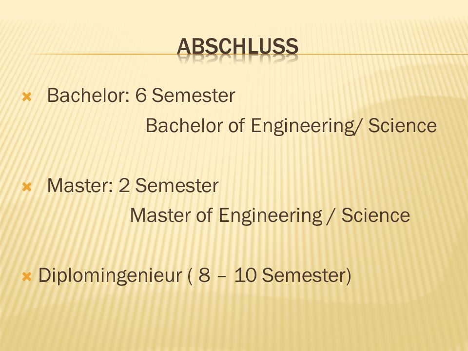 Bachelor: 6 Semester Bachelor of Engineering/ Science Master: 2 Semester Master of Engineering / Science Diplomingenieur ( 8 – 10 Semester)