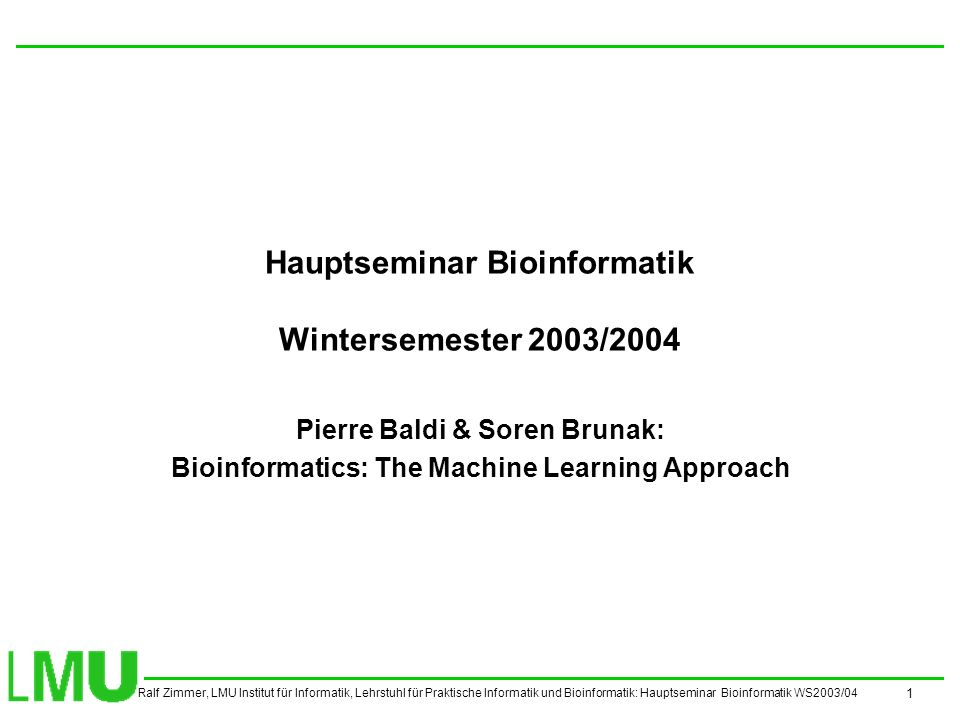 Ralf Zimmer, LMU Institut für Informatik, Lehrstuhl für Praktische Informatik und Bioinformatik: Hauptseminar Bioinformatik WS2003/04 1 Hauptseminar Bioinformatik Wintersemester 2003/2004 Pierre Baldi & Soren Brunak: Bioinformatics: The Machine Learning Approach