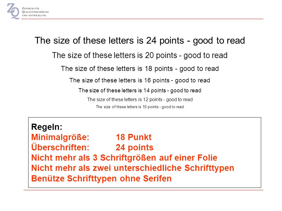 The size of these letters is 24 points - good to read The size of these letters is 20 points - good to read The size of these letters is 18 points - good to read The size of these letters is 16 points - good to read The size of these letters is 14 points - good to read The size of these letters is 12 points - good to read The size of these letters is 10 points - good to read Regeln: Minimalgröße: 18 Punkt Überschriften: 24 points Nicht mehr als 3 Schriftgrößen auf einer Folie Nicht mehr als zwei unterschiedliche Schrifttypen Benütze Schrifttypen ohne Serifen