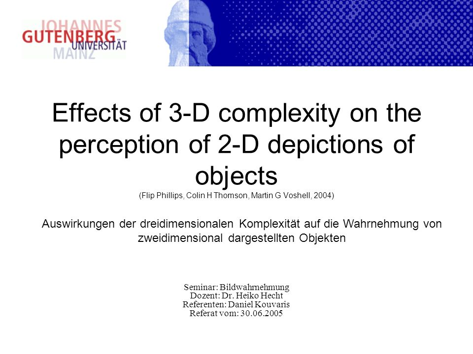 Effects of 3-D complexity on the perception of 2-D depictions of objects (Flip Phillips, Colin H Thomson, Martin G Voshell, 2004) Seminar: Bildwahrnehmung Dozent: Dr.