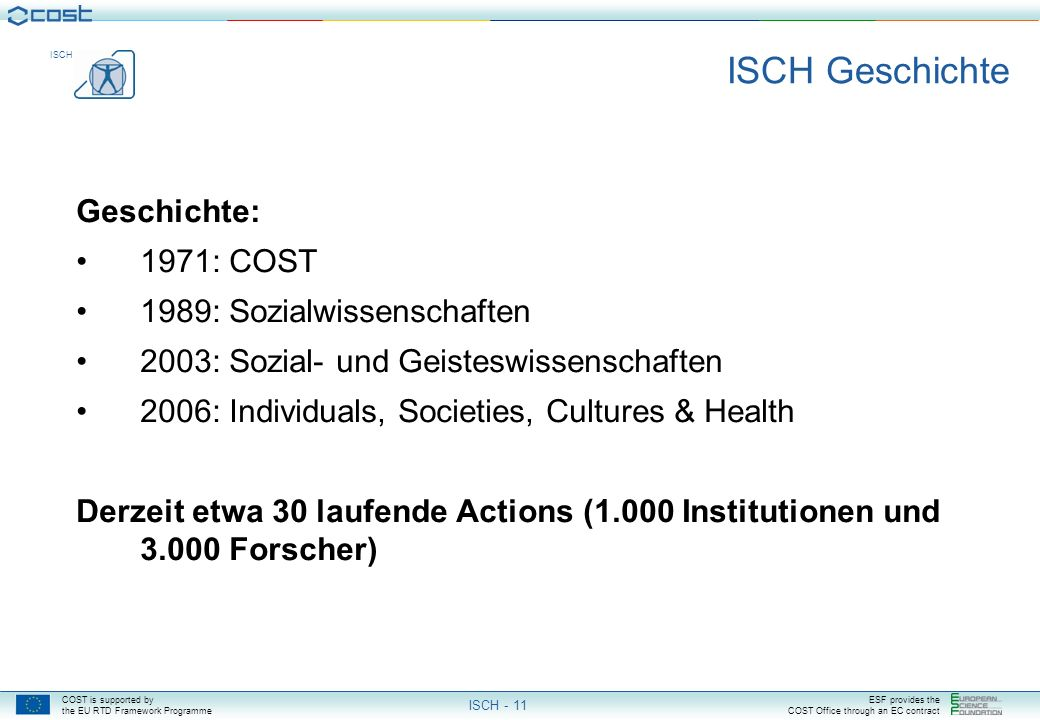 COST is supported by the EU RTD Framework Programme ESF provides the COST Office through an EC contract ISCH ISCH - 10 ISCH Domain Description Scope: Coordinating long-term research within Social Sciences and Humanities on: The development and behaviour of individuals and groups Social, economical, political, cultural, historical and technological structures and processes Cultural diversity and a common European future