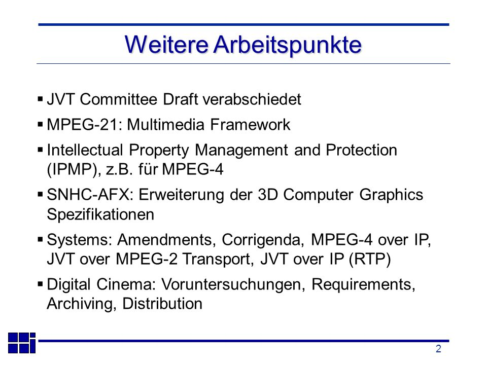2 Weitere Arbeitspunkte JVT Committee Draft verabschiedet MPEG-21: Multimedia Framework Intellectual Property Management and Protection (IPMP), z.B.