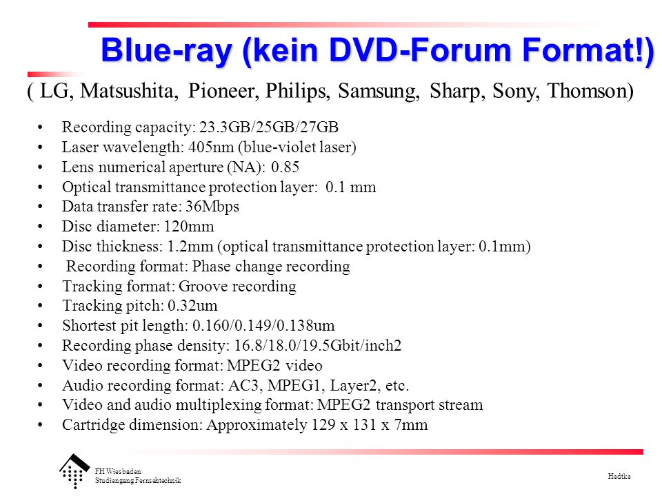 FH Wiesbaden Studiengang Fernsehtechnik Hedtke Blue-ray (kein DVD-Forum Format!) Recording capacity: 23.3GB/25GB/27GB Laser wavelength: 405nm (blue-violet laser) Lens numerical aperture (NA): 0.85 Optical transmittance protection layer: 0.1 mm Data transfer rate: 36Mbps Disc diameter: 120mm Disc thickness: 1.2mm (optical transmittance protection layer: 0.1mm) Recording format: Phase change recording Tracking format: Groove recording Tracking pitch: 0.32um Shortest pit length: 0.160/0.149/0.138um Recording phase density: 16.8/18.0/19.5Gbit/inch2 Video recording format: MPEG2 video Audio recording format: AC3, MPEG1, Layer2, etc.