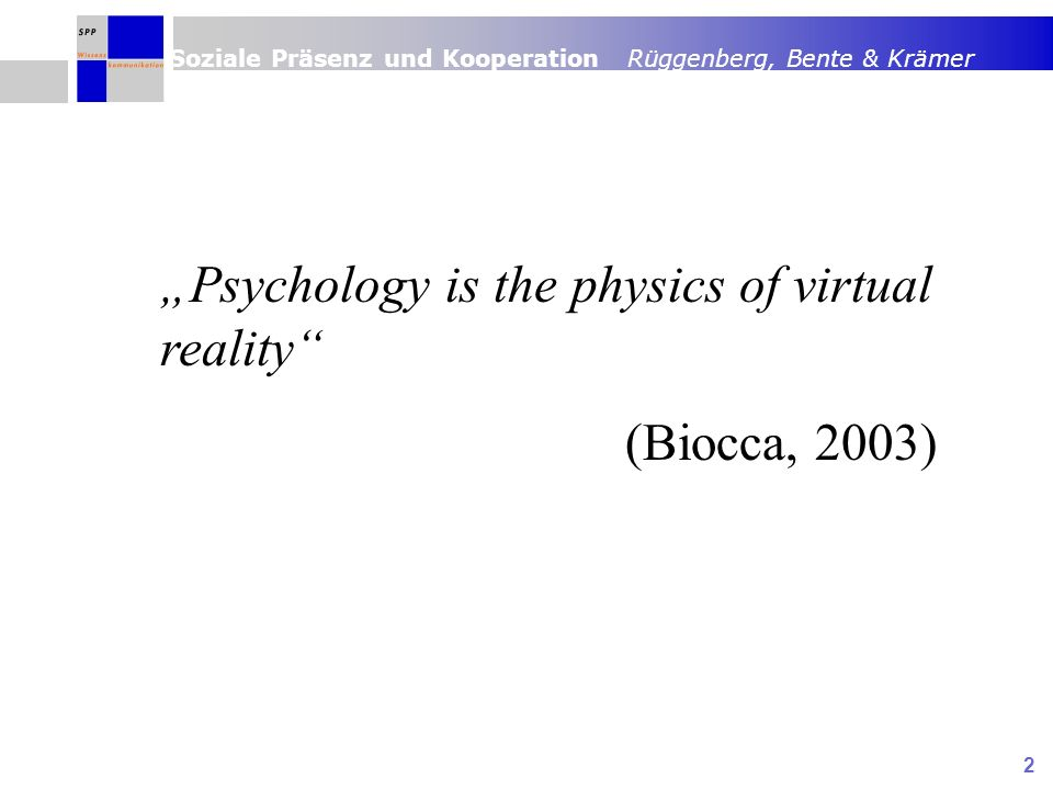 Soziale Präsenz und Kooperation Rüggenberg, Bente & Krämer 2 Psychology is the physics of virtual reality (Biocca, 2003)