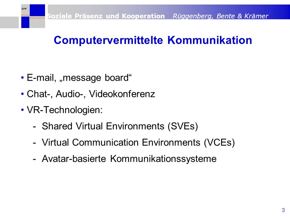 Soziale Präsenz und Kooperation Rüggenberg, Bente & Krämer 3 Computervermittelte Kommunikation E-mail, message board Chat-, Audio-, Videokonferenz VR-Technologien: -Shared Virtual Environments (SVEs) -Virtual Communication Environments (VCEs) -Avatar-basierte Kommunikationssysteme