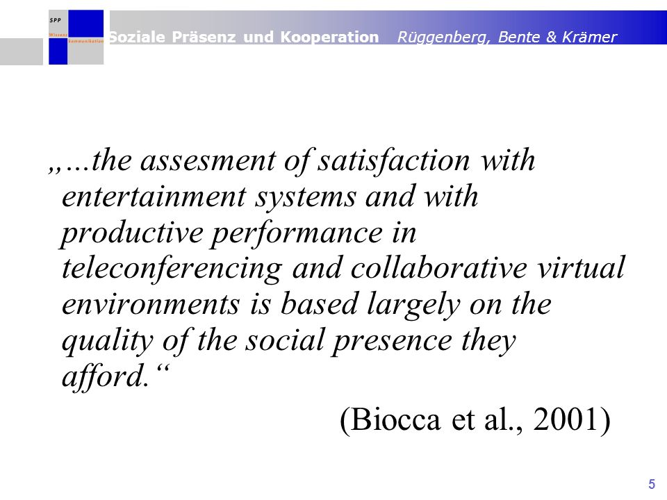 Soziale Präsenz und Kooperation Rüggenberg, Bente & Krämer 5...the assesment of satisfaction with entertainment systems and with productive performance in teleconferencing and collaborative virtual environments is based largely on the quality of the social presence they afford.