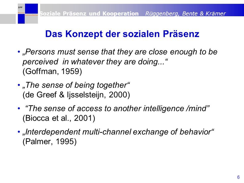 Soziale Präsenz und Kooperation Rüggenberg, Bente & Krämer 6 Das Konzept der sozialen Präsenz Persons must sense that they are close enough to be perceived in whatever they are doing...