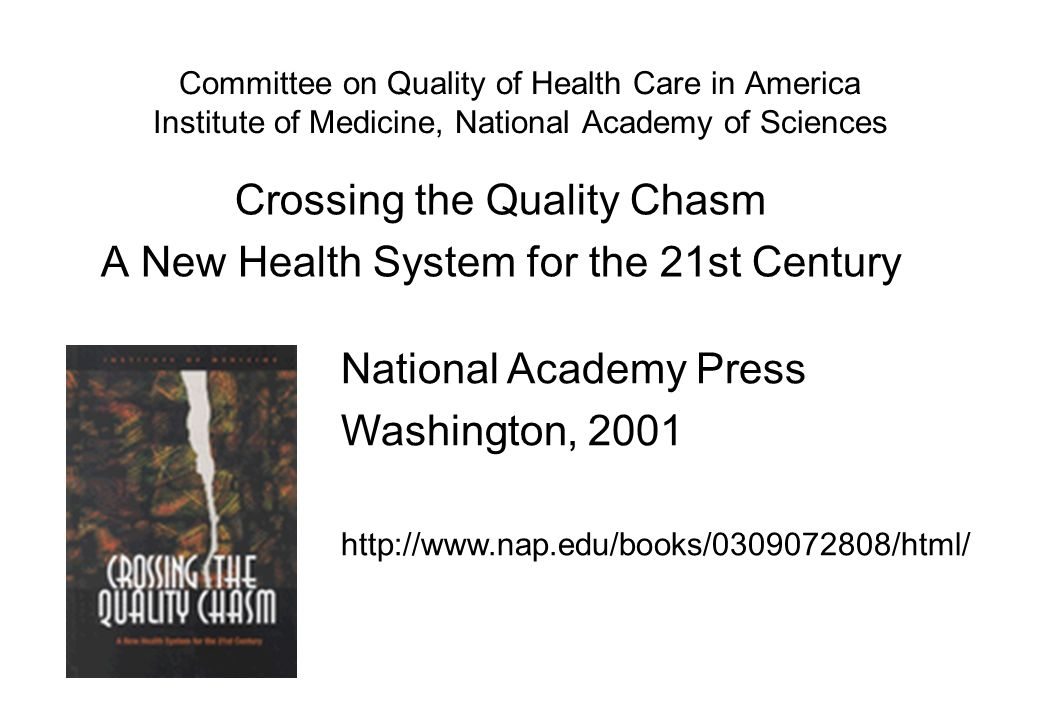 Committee on Quality of Health Care in America Institute of Medicine, National Academy of Sciences Crossing the Quality Chasm A New Health System for the 21st Century National Academy Press Washington,
