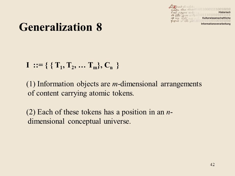 Generalization 8 42 I ::= { { T 1, T 2, … T m }, C n } (1) Information objects are m-dimensional arrangements of content carrying atomic tokens.