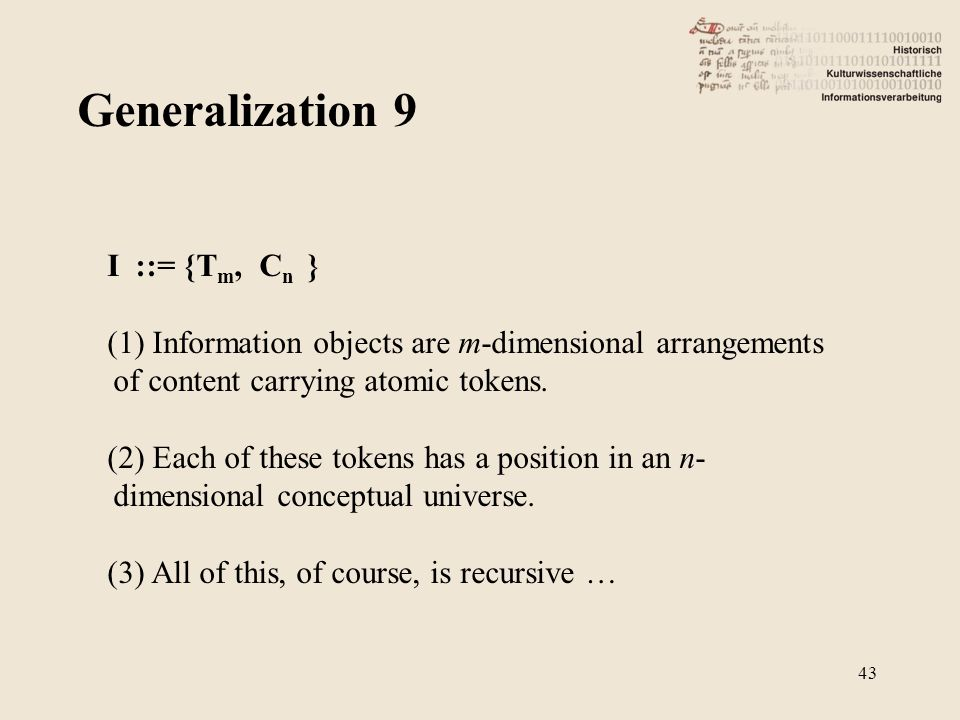 Generalization 9 43 I ::= {T m, C n } (1) Information objects are m-dimensional arrangements of content carrying atomic tokens.
