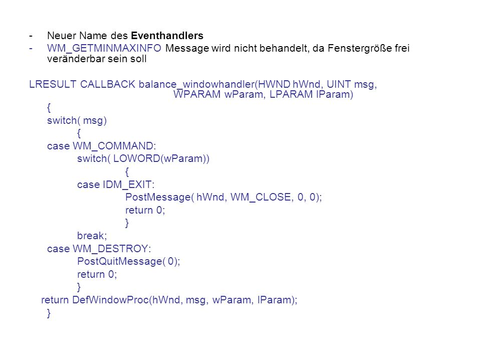-Neuer Name des Eventhandlers -WM_GETMINMAXINFO Message wird nicht behandelt, da Fenstergröße frei veränderbar sein soll LRESULT CALLBACK balance_windowhandler(HWND hWnd, UINT msg, WPARAM wParam, LPARAM lParam) { switch( msg) { case WM_COMMAND: switch( LOWORD(wParam)) { case IDM_EXIT: PostMessage( hWnd, WM_CLOSE, 0, 0); return 0; } break; case WM_DESTROY: PostQuitMessage( 0); return 0; } return DefWindowProc(hWnd, msg, wParam, lParam); }