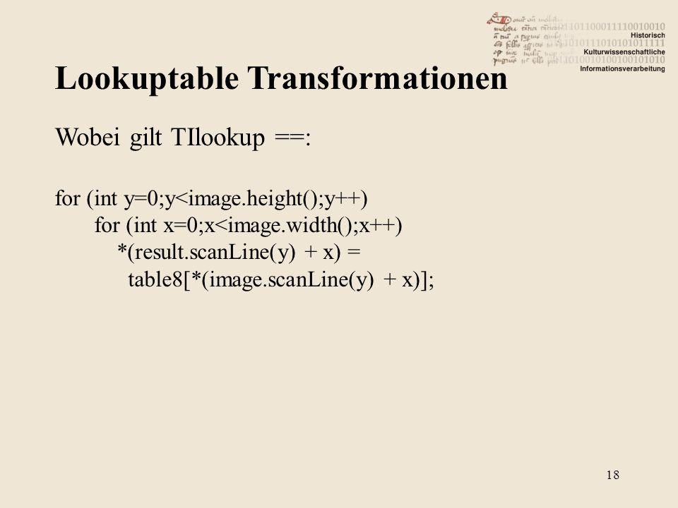 Lookuptable Transformationen 18 Wobei gilt TIlookup ==: for (int y=0;y<image.height();y++) for (int x=0;x<image.width();x++) *(result.scanLine(y) + x) = table8[*(image.scanLine(y) + x)];