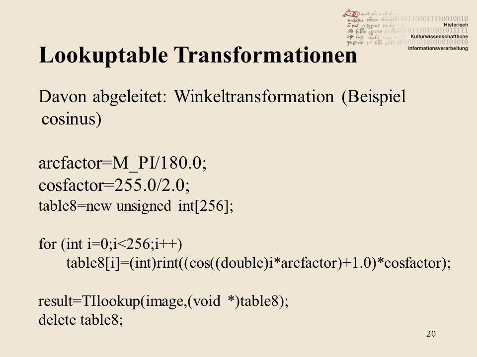 Lookuptable Transformationen 20 Davon abgeleitet: Winkeltransformation (Beispiel cosinus) arcfactor=M_PI/180.0; cosfactor=255.0/2.0; table8=new unsigned int[256]; for (int i=0;i<256;i++) table8[i]=(int)rint((cos((double)i*arcfactor)+1.0)*cosfactor); result=TIlookup(image,(void *)table8); delete table8;