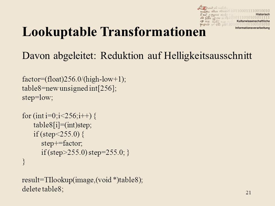 Lookuptable Transformationen 21 Davon abgeleitet: Reduktion auf Helligkeitsausschnitt factor=(float)256.0/(high-low+1); table8=new unsigned int[256]; step=low; for (int i=0;i<256;i++) { table8[i]=(int)step; if (step<255.0) { step+=factor; if (step>255.0) step=255.0; } } result=TIlookup(image,(void *)table8); delete table8;