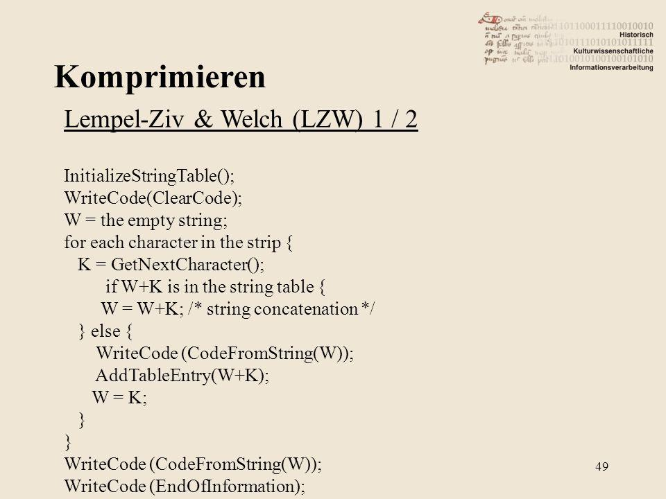 Komprimieren 49 Lempel-Ziv & Welch (LZW) 1 / 2 InitializeStringTable(); WriteCode(ClearCode); W = the empty string; for each character in the strip { K = GetNextCharacter(); if W+K is in the string table { W = W+K; /* string concatenation */ } else { WriteCode (CodeFromString(W)); AddTableEntry(W+K); W = K; } WriteCode (CodeFromString(W)); WriteCode (EndOfInformation);