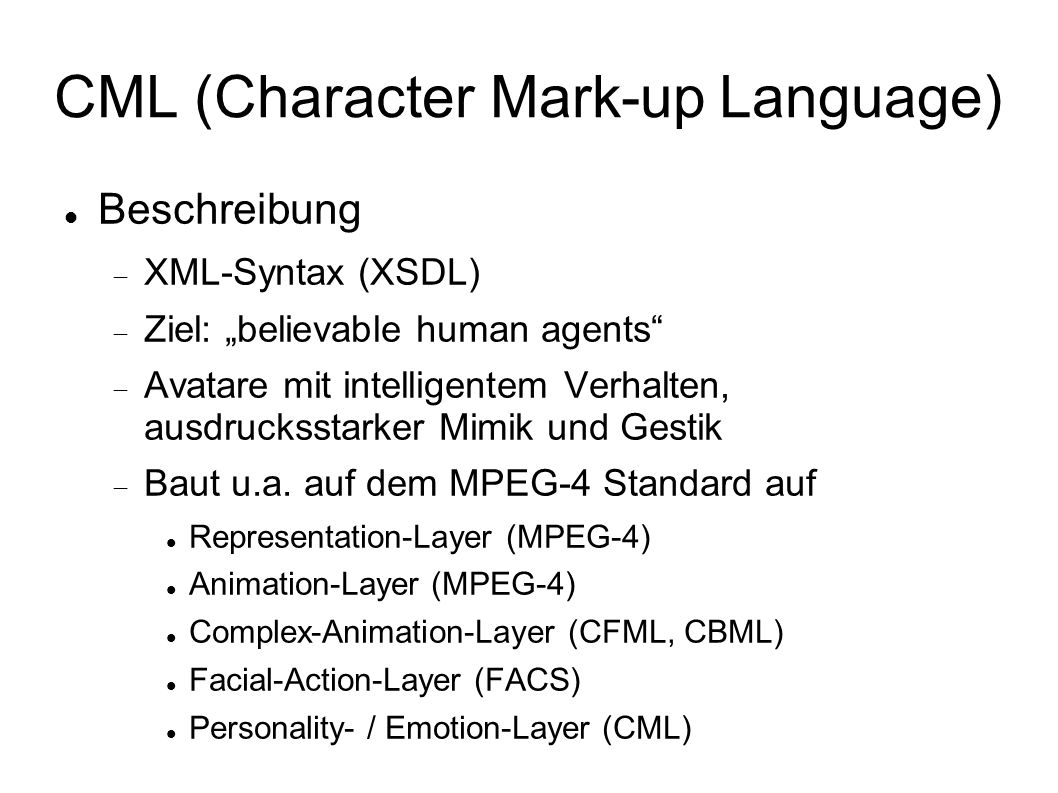CML (Character Mark-up Language) Beschreibung XML-Syntax (XSDL) Ziel: believable human agents Avatare mit intelligentem Verhalten, ausdrucksstarker Mimik und Gestik Baut u.a.