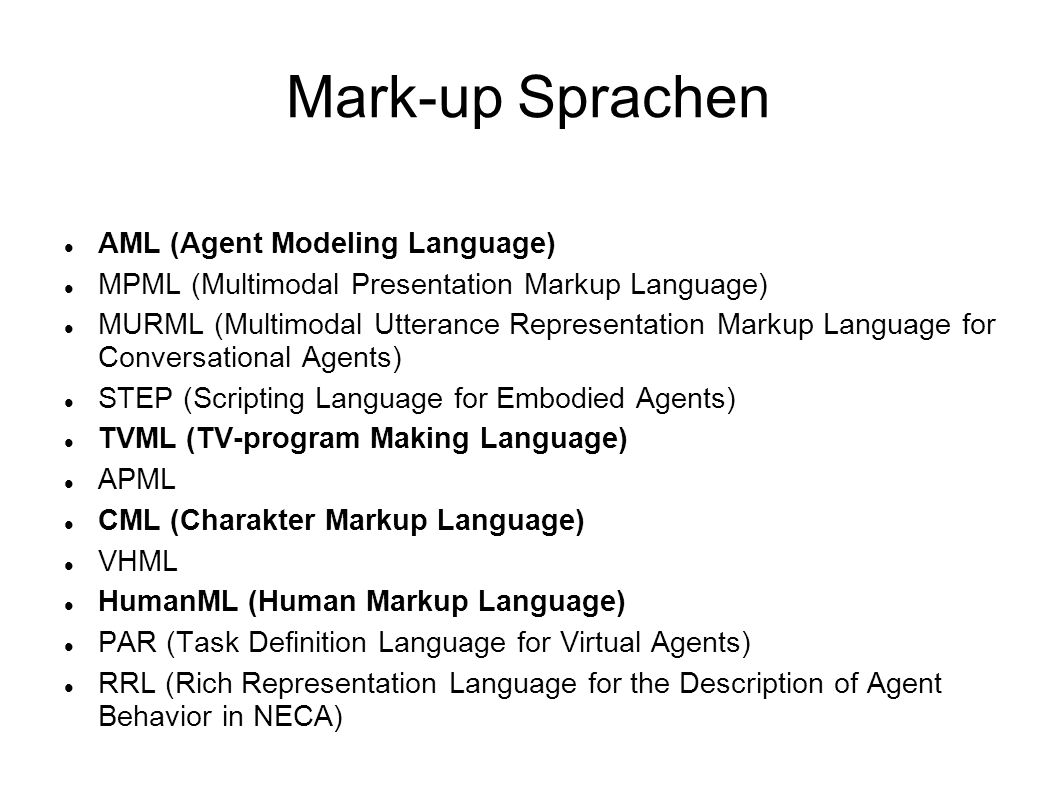 Mark-up Sprachen AML (Agent Modeling Language) MPML (Multimodal Presentation Markup Language) MURML (Multimodal Utterance Representation Markup Language for Conversational Agents) STEP (Scripting Language for Embodied Agents) TVML (TV-program Making Language) APML CML (Charakter Markup Language) VHML HumanML (Human Markup Language) PAR (Task Definition Language for Virtual Agents) RRL (Rich Representation Language for the Description of Agent Behavior in NECA)