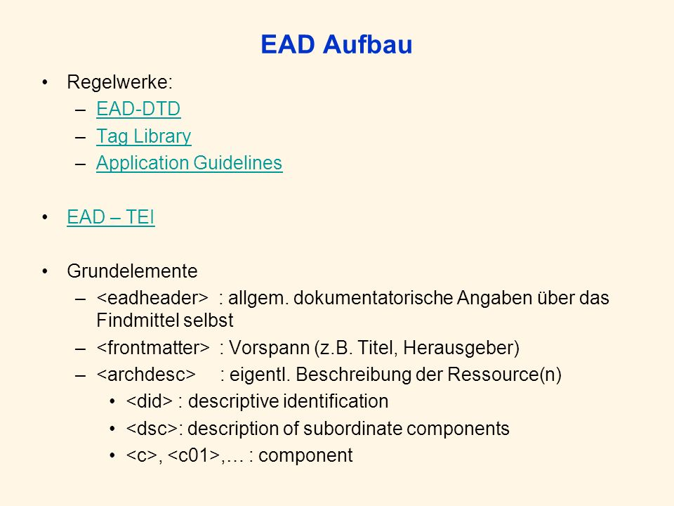 EAD Aufbau Regelwerke: –EAD-DTDEAD-DTD –Tag LibraryTag Library –Application GuidelinesApplication Guidelines EAD – TEI Grundelemente – : allgem.