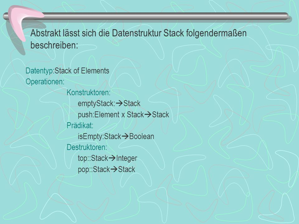 Abstrakt lässt sich die Datenstruktur Stack folgendermaßen beschreiben: Datentyp:Stack of Elements Operationen: Konstruktoren: emptyStack: Stack push:Element x Stack Stack Prädikat: isEmpty:Stack Boolean Destruktoren: top::Stack Integer pop::Stack Stack