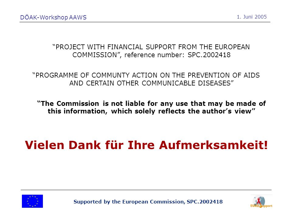 Supported by the European Commission, SPC.2002418 PROJECT WITH FINANCIAL SUPPORT FROM THE EUROPEAN COMMISSION, reference number: SPC.2002418 PROGRAMME OF COMMUNTY ACTION ON THE PREVENTION OF AIDS AND CERTAIN OTHER COMMUNICABLE DISEASES The Commission is not liable for any use that may be made of this information, which solely reflects the authors view DÖAK-Workshop AAWS 1.