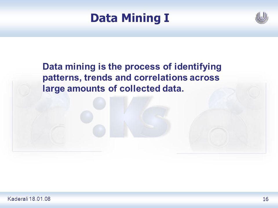 Kaderali 18.01.0816 Data Mining I Data mining is the process of identifying patterns, trends and correlations across large amounts of collected data.