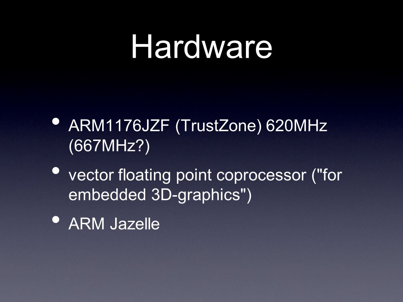 Hardware ARM1176JZF (TrustZone) 620MHz (667MHz ) vector floating point coprocessor ( for embedded 3D-graphics ) ARM Jazelle