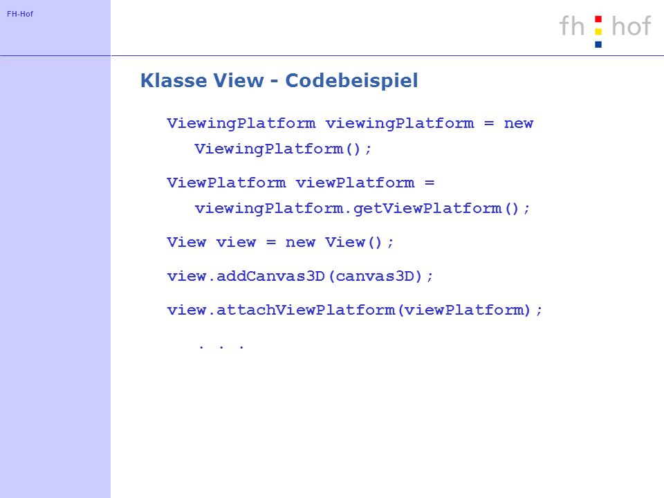 FH-Hof Klasse View - Codebeispiel ViewingPlatform viewingPlatform = new ViewingPlatform(); ViewPlatform viewPlatform = viewingPlatform.getViewPlatform(); View view = new View(); view.addCanvas3D(canvas3D); view.attachViewPlatform(viewPlatform);...