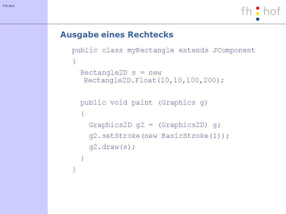 FH-Hof Ausgabe eines Rechtecks public class myRectangle extends JComponent { Rectangle2D s = new Rectangle2D.Float(10,10,100,200); public void paint (Graphics g) { Graphics2D g2 = (Graphics2D) g; g2.setStroke(new BasicStroke(1)); g2.draw(s); }