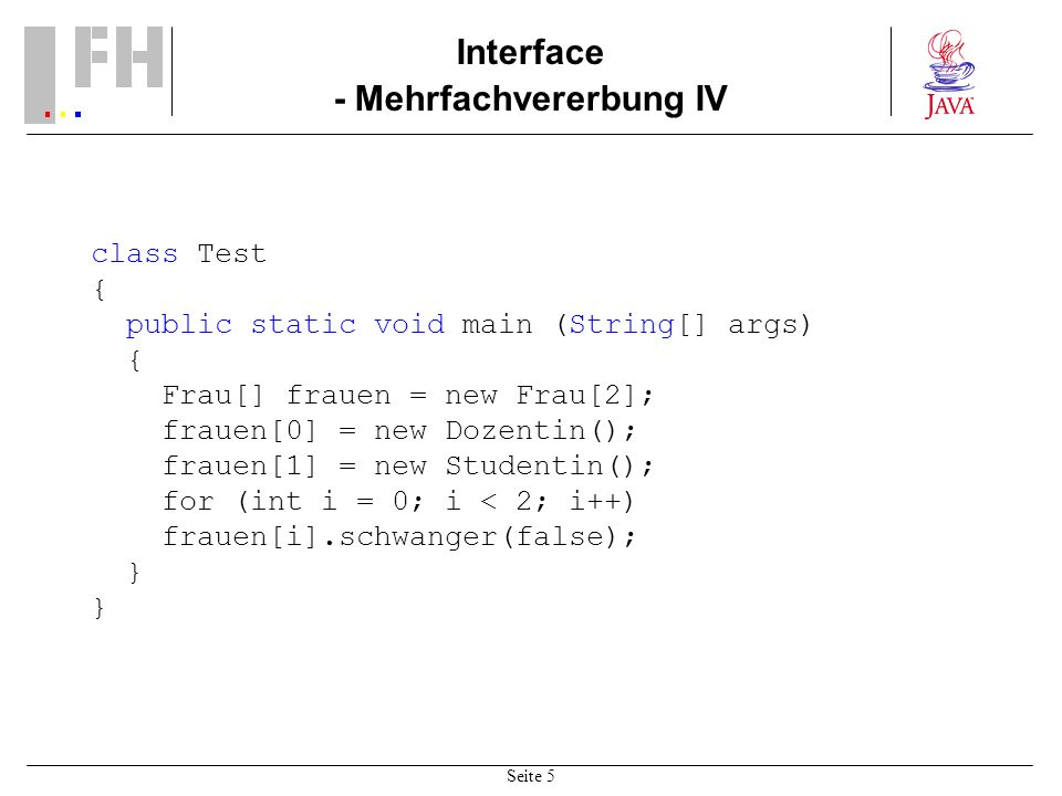 Seite 5 Interface - Mehrfachvererbung IV class Test { public static void main (String[] args) { Frau[] frauen = new Frau[2]; frauen[0] = new Dozentin(); frauen[1] = new Studentin(); for (int i = 0; i < 2; i++) frauen[i].schwanger(false); }