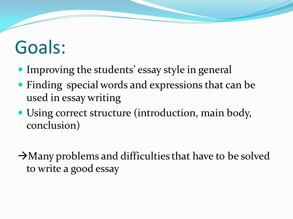Goals: Improving the students essay style in general Finding special words and expressions that can be used in essay writing Using correct structure (introduction, main body, conclusion) Many problems and difficulties that have to be solved to write a good essay