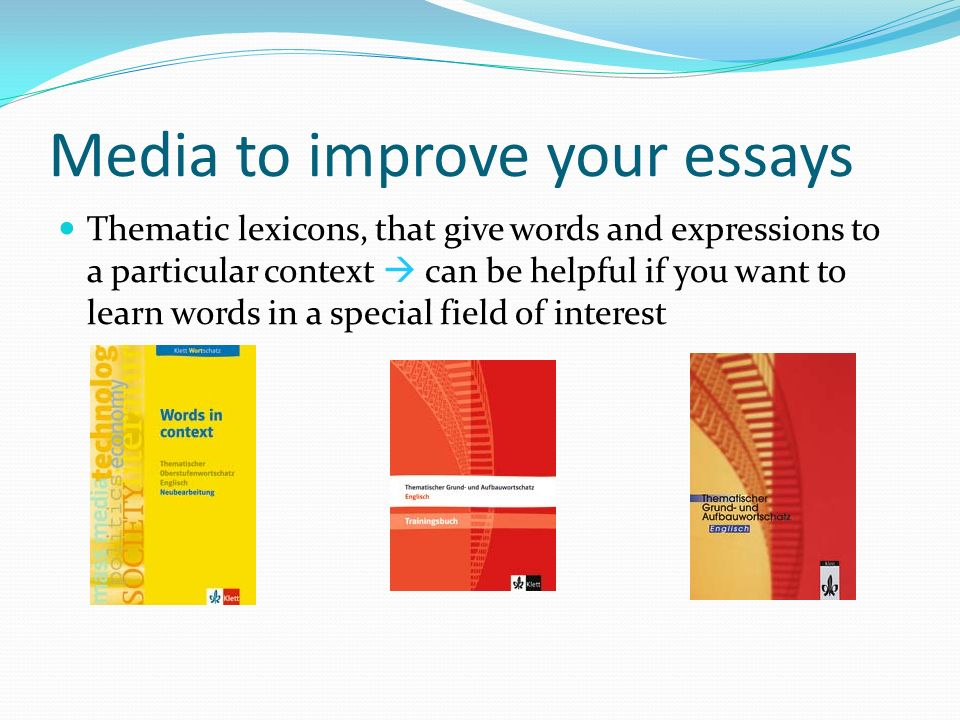 Media to improve your essays Thematic lexicons, that give words and expressions to a particular context can be helpful if you want to learn words in a special field of interest