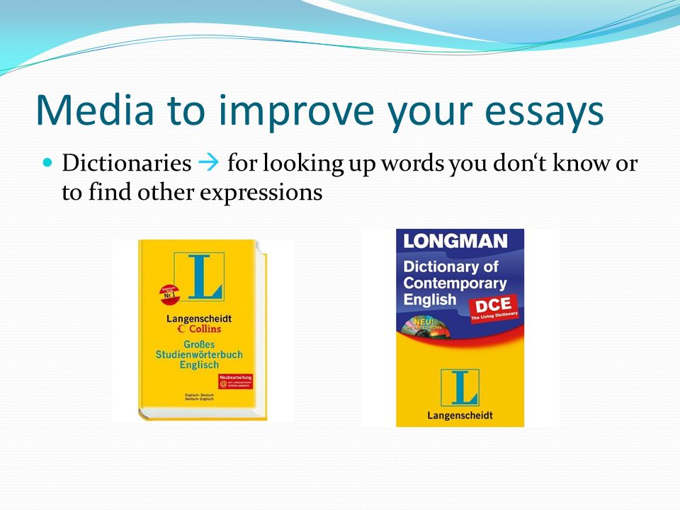 Media to improve your essays Dictionaries for looking up words you dont know or to find other expressions
