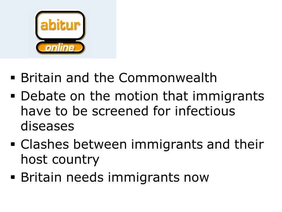 Britain and the Commonwealth Debate on the motion that immigrants have to be screened for infectious diseases Clashes between immigrants and their host country Britain needs immigrants now