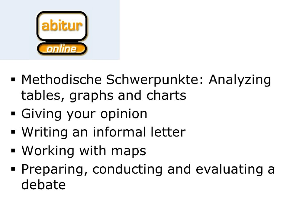 Methodische Schwerpunkte: Analyzing tables, graphs and charts Giving your opinion Writing an informal letter Working with maps Preparing, conducting and evaluating a debate