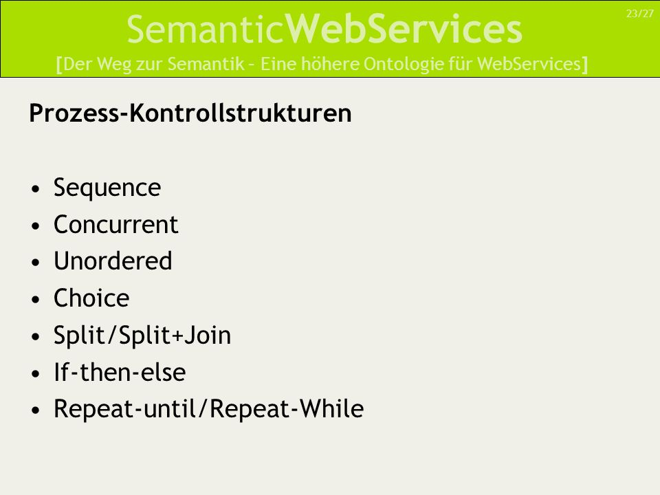 Semantic WebServices Prozess-Kontrollstrukturen Sequence Concurrent Unordered Choice Split/Split+Join If-then-else Repeat-until/Repeat-While [Der Weg zur Semantik – Eine höhere Ontologie für WebServices] 23/27