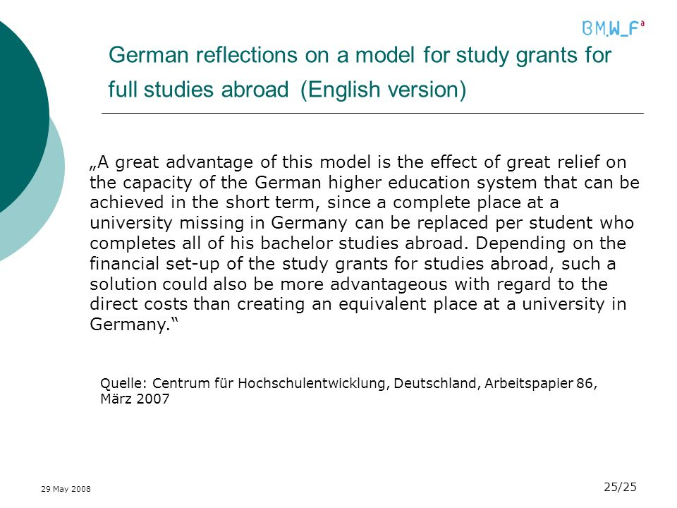 29 May /25 German reflections on a model for study grants for full studies abroad (English version) A great advantage of this model is the effect of great relief on the capacity of the German higher education system that can be achieved in the short term, since a complete place at a university missing in Germany can be replaced per student who completes all of his bachelor studies abroad.